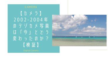 【カメラ】2002-2004年のデジカメ写真は「今」とどう変わったのか?【検証】